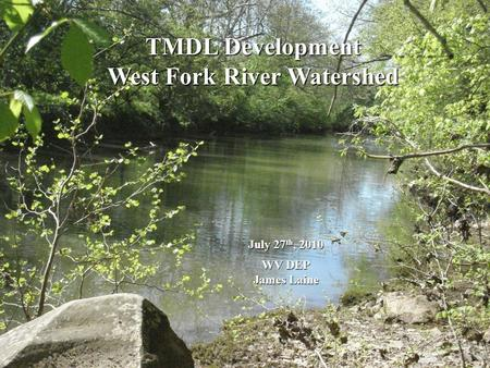 TMDL Development West Fork River Watershed July 27 th, 2010 WV DEP WV DEP James Laine James Laine.
