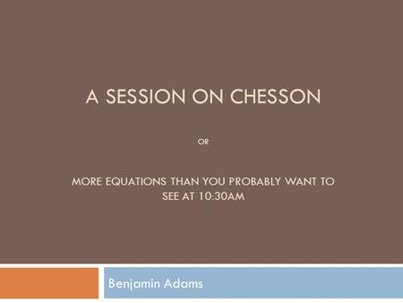 A SESSION ON CHESSON OR MORE EQUATIONS THAN YOU PROBABLY WANT TO SEE AT 10:30AM Benjamin Adams.