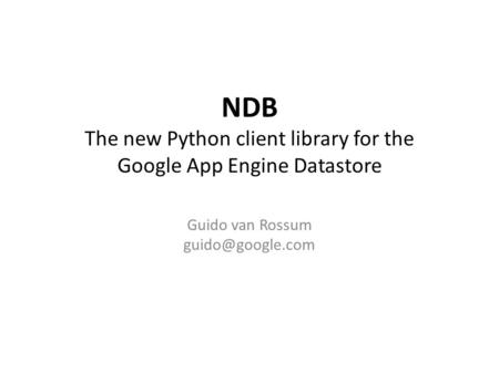 NDB The new Python client library for the Google App Engine Datastore Guido van Rossum