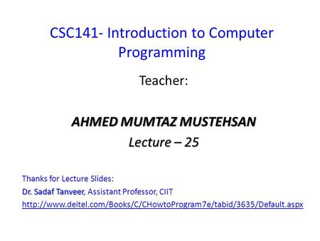 CSC141- Introduction to Computer Programming Teacher: AHMED MUMTAZ MUSTEHSAN Lecture – 25 Thanks for Lecture Slides: Dr. Sadaf Tanveer Dr. Sadaf Tanveer,