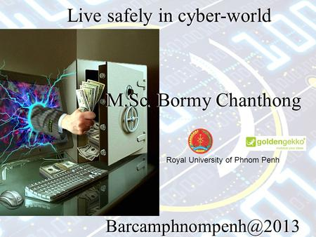 Live safely in cyber-world M.Sc. Bormy Chanthong Live safely in cyber-world Royal University of Phnom Penh.