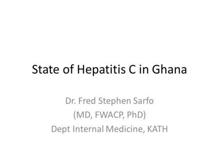 State of Hepatitis C in Ghana Dr. Fred Stephen Sarfo (MD, FWACP, PhD) Dept Internal Medicine, KATH.