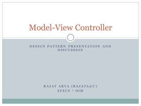 DESIGN PATTERN PRESENTATION AND DISCUSSION RAJAT ARYA EFECS * OIM Model-View Controller.