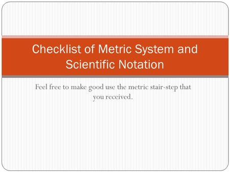 Feel free to make good use the metric stair-step that you received. Checklist of Metric System and Scientific Notation.