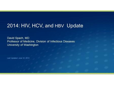 2014: HIV, HCV, and HBV Update David Spach, MD Professor of Medicine, Division of Infectious Diseases University of Washington Last Updated: June 12, 2013.