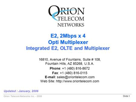 Orion Telecom Networks Inc. - 2006Slide 1 E2, 2Mbps x 4 Opti Multiplexer Integrated E2, OLTE and Multiplexer Updated : January, 2006 16810, Avenue of Fountains,