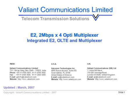 Copyright : Valiant Communications Limited - 2007Slide 1 E2, 2Mbps x 4 Opti Multiplexer Integrated E2, OLTE and Multiplexer V aliant C ommunications L.