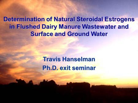 Determination of Natural Steroidal Estrogens in Flushed Dairy Manure Wastewater and Surface and Ground Water Travis Hanselman Ph.D. exit seminar.
