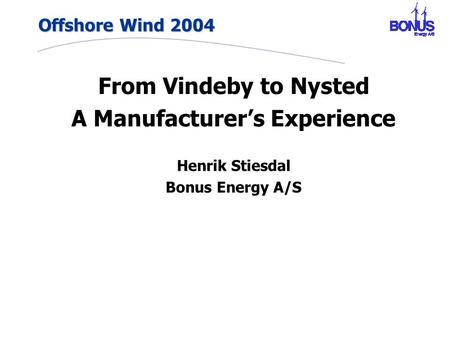Offshore Wind 2004 From Vindeby to Nysted A Manufacturer's Experience Henrik Stiesdal Bonus Energy A/S.
