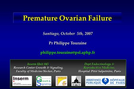 Premature Ovarian Failure Santiago, October 5th, 2007 Pr Philippe Touraine Inserm Unit 845, Research Center Growth & Signaling,