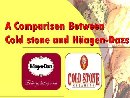 . A Comparison Between Cold stone and Häagen-Dazs A Comparison Between Cold stone and Häagen-Dazs.