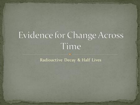 "Radioactive Decay & Half Lives. Explain that populations of organisms (""species"") have changed across time and identify the evidence scientists use evidence."