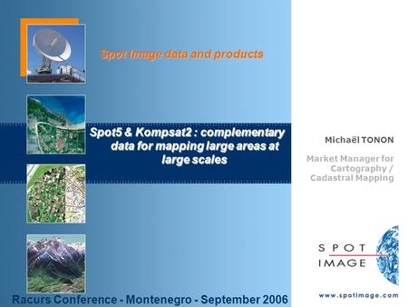 © Spot Image 2006 1 Spot Image data and products Spot5 & Kompsat2 : complementary data for mapping large areas at large scales Michaël TONON Market Manager.