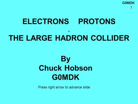 G0MDK 1 ELECTRONS PROTONS. THE LARGE HADRON COLLIDER By Chuck Hobson G0MDK Press right arrow to advance slide.