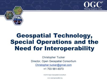 ® ® Geospatial Technology, Special Operations and the Need for Interoperability Christopher Tucker Director, Open Geospatial Consortium