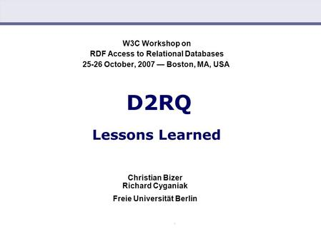 Chris Bizer, Richard Cyganiak: D2RQ – Lessons Learned (25.10.2007) W3C Workshop on RDF Access to Relational Databases 25-26 October, 2007 — Boston, MA,