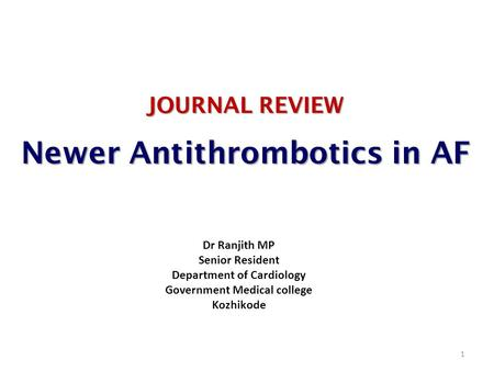 JOURNAL REVIEW Newer Antithrombotics in AF 1 Dr Ranjith MP Senior Resident Department of Cardiology Government Medical college Kozhikode.