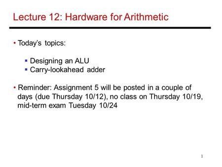 1 Lecture 12: Hardware for Arithmetic Today's topics:  Designing an ALU  Carry-lookahead adder Reminder: Assignment 5 will be posted in a couple of days.