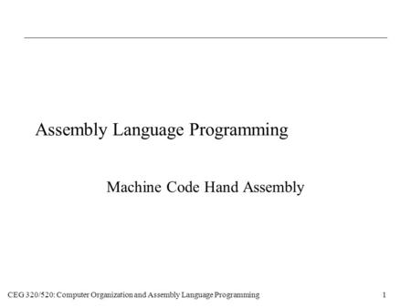 CEG 320/520: Computer Organization and Assembly Language Programming1 Assembly Language Programming Machine Code Hand Assembly.
