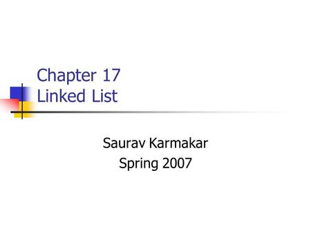 Chapter 17 Linked List Saurav Karmakar Spring 2007.