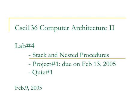 Csci136 Computer Architecture II Lab#4 - Stack and Nested Procedures - Project#1: due on Feb 13, 2005 - Quiz#1 Feb.9, 2005.