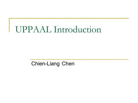 UPPAAL Introduction Chien-Liang Chen. Outline Real-Time Verification and Validation Tools  Promela and SPIN Simulation Verification  Real-Time Extensions: