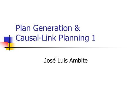 Plan Generation & Causal-Link Planning 1 José Luis Ambite.