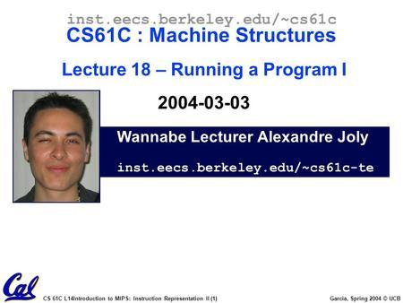 CS 61C L14Introduction to MIPS: Instruction Representation II (1) Garcia, Spring 2004 © UCB Wannabe Lecturer Alexandre Joly inst.eecs.berkeley.edu/~cs61c-te.