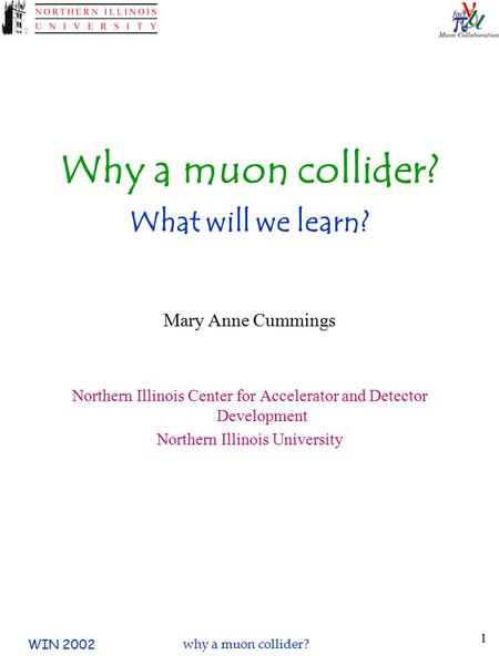WIN 2002why a muon collider? 1 Why a muon collider? What will we learn? Mary Anne Cummings Northern Illinois Center for Accelerator and Detector Development.