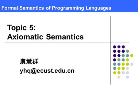 Formal Semantics of Programming Languages 虞慧群 Topic 5: Axiomatic Semantics.
