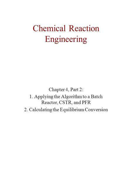 Chemical Reaction Engineering Chapter 4, Part 2: 1. Applying the Algorithm to a Batch Reactor, CSTR, and PFR 2. Calculating the Equilibrium Conversion.