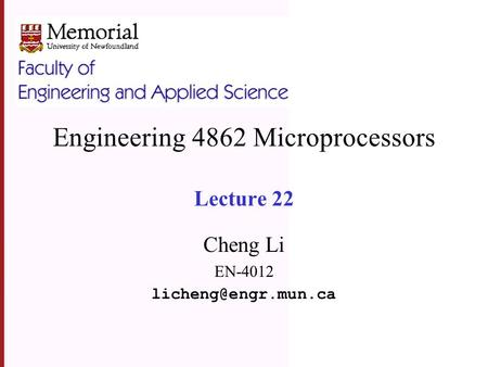 Engineering 4862 Microprocessors Lecture 22 Cheng Li EN-4012
