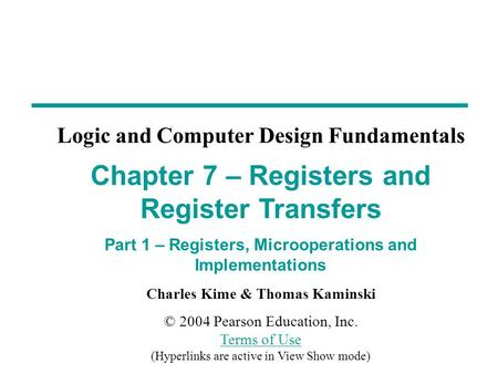 Charles Kime & Thomas Kaminski © 2004 Pearson Education, Inc. Terms of Use (Hyperlinks are active in View Show mode) Terms of Use Chapter 7 – Registers.