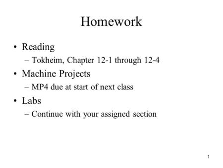 1 Homework Reading –Tokheim, Chapter 12-1 through 12-4 Machine Projects –MP4 due at start of next class Labs –Continue with your assigned section.