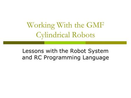 Working With the GMF Cylindrical Robots Lessons with the Robot System and RC Programming Language.