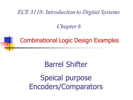 ECE 3110: Introduction to Digital Systems Chapter 6 Combinational Logic Design Examples Barrel Shifter Speical purpose Encoders/Comparators.