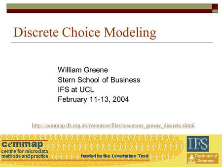 Discrete Choice Modeling William Greene Stern School of Business IFS at UCL February 11-13, 2004