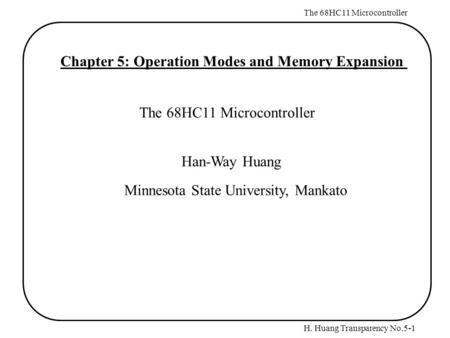 H. Huang Transparency No.5-1 The 68HC11 Microcontroller Chapter 5: Operation Modes and Memory Expansion The 68HC11 Microcontroller Han-Way Huang Minnesota.