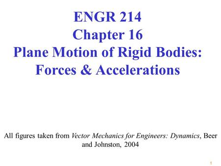 1 All figures taken from Vector Mechanics for Engineers: Dynamics, Beer and Johnston, 2004 ENGR 214 Chapter 16 Plane Motion of Rigid Bodies: Forces & Accelerations.