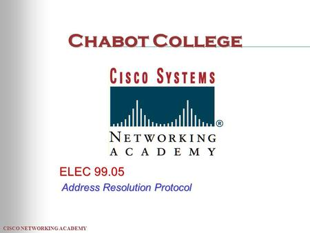 CISCO NETWORKING ACADEMY Chabot College ELEC 99.05 Address Resolution Protocol.