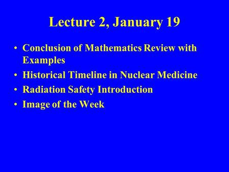Lecture 2, January 19 Conclusion of Mathematics Review with Examples Historical Timeline in Nuclear Medicine Radiation Safety Introduction Image of the.