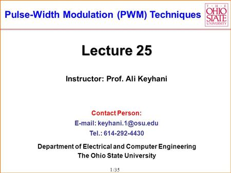 /35 Pulse-Width Modulation (PWM) Techniques Instructor: Prof. Ali Keyhani Contact Person:   Tel.: 614-292-4430 1 Department of.