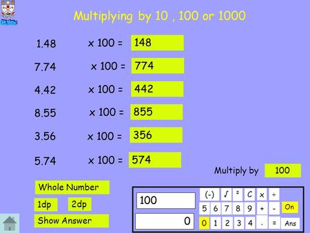 Multiplying by 10, 100 or 1000 x 100 = 1.48 148 x 100 = 7.74 774 x 100 = 4.42 442 x 100 = 8.55 855 x 100 = 3.56 356 x 100 = 5.74 574 01234 56789 100 C.