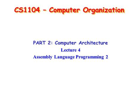 CS1104 – Computer Organization PART 2: Computer Architecture Lecture 4 Assembly Language Programming 2.
