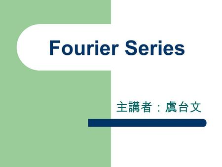 Fourier Series 主講者:虞台文. Content Periodic Functions Fourier Series Complex Form of the Fourier Series Impulse Train Analysis of Periodic Waveforms Half-Range.