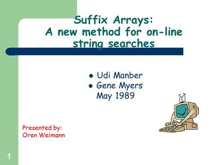 1 Suffix Arrays: A new method for on-line string searches Udi Manber Gene Myers May 1989 Presented by: Oren Weimann.