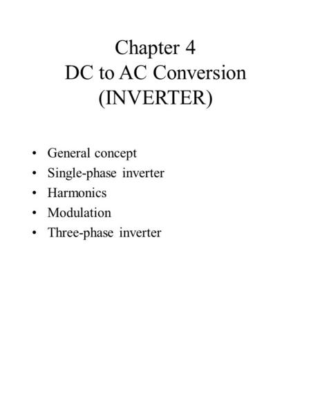 Chapter 4 DC to AC Conversion (INVERTER) General concept Single-phase inverter Harmonics Modulation Three-phase inverter.