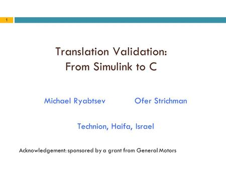 1 Translation Validation: From Simulink to C Michael RyabtsevOfer Strichman Technion, Haifa, Israel Acknowledgement: sponsored by a grant from General.
