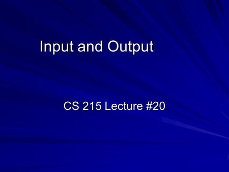 Input and Output CS 215 Lecture #20.