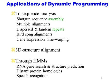 1 Applications of Dynamic Programming zTo sequence analysis Shotgun sequence assembly Multiple alignments Dispersed & tandem repeats Bird song alignments.